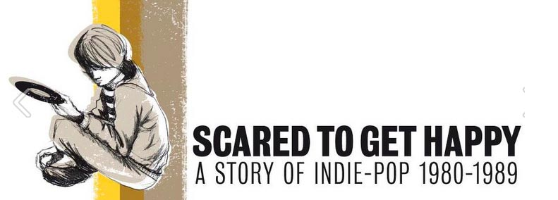 Scared To Get Happy / The Story Of Indie Pop 1980-1989