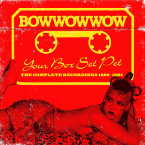 Bow Wow Wow / Your Box Set Pet: The Complete Recordings 1980-1984