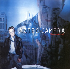 Aztec Camera / Dreamland deluxe reissue